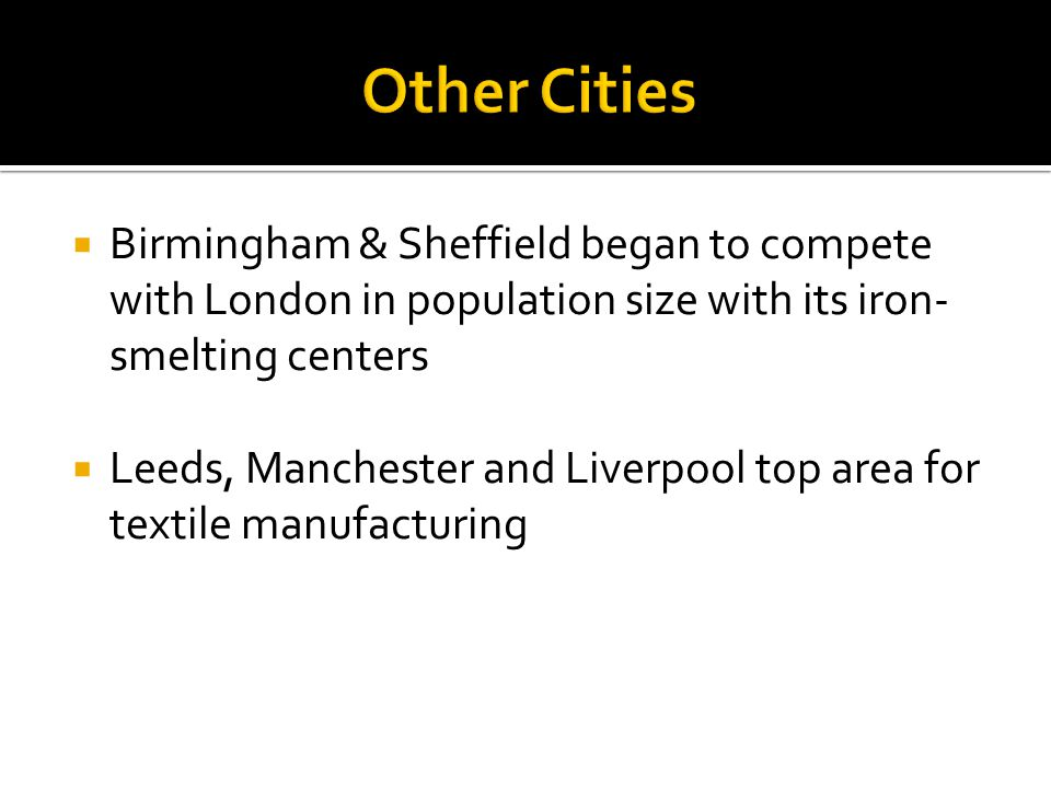  Birmingham & Sheffield began to compete with London in population size with its iron- smelting centers  Leeds, Manchester and Liverpool top area for textile manufacturing