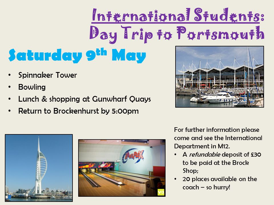 International Students: Day Trip to Portsmouth Saturday 9 th May Spinnaker Tower Bowling Lunch & shopping at Gunwharf Quays Return to Brockenhurst by 5:00pm For further information please come and see the International Department in M12.