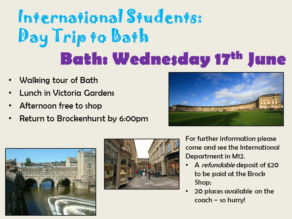 International Students: Day Trip to Bath Bath: Wednesday 17 th June Walking tour of Bath Lunch in Victoria Gardens Afternoon free to shop Return to Brockenhurst by 6:00pm For further information please come and see the International Department in M12.