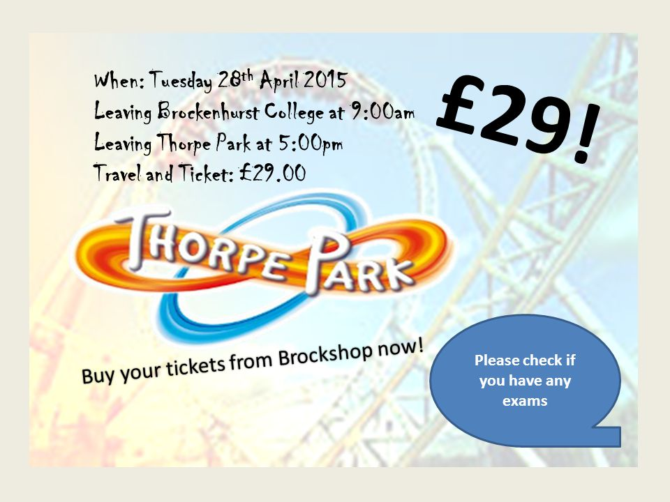 When: Tuesday 28 th April 2015 Leaving Brockenhurst College at 9:00am Leaving Thorpe Park at 5:00pm Travel and Ticket: £29.00 £29.