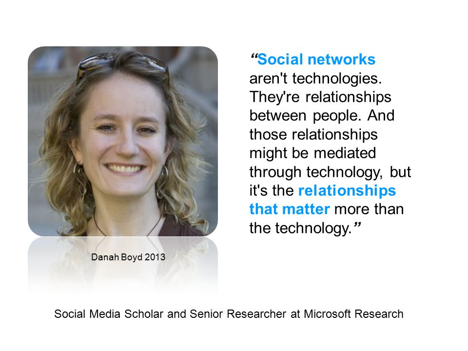 Danah Boyd 2013 Social Media Scholar and Senior Researcher at Microsoft Research Social networks aren t technologies.