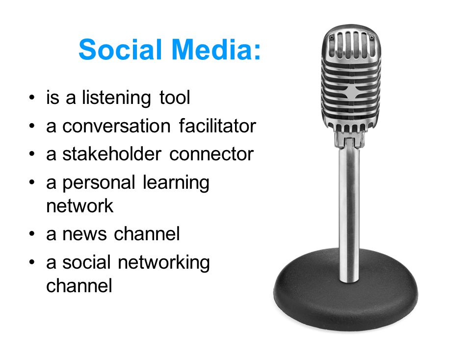 Social Media: is a listening tool a conversation facilitator a stakeholder connector a personal learning network a news channel a social networking channel