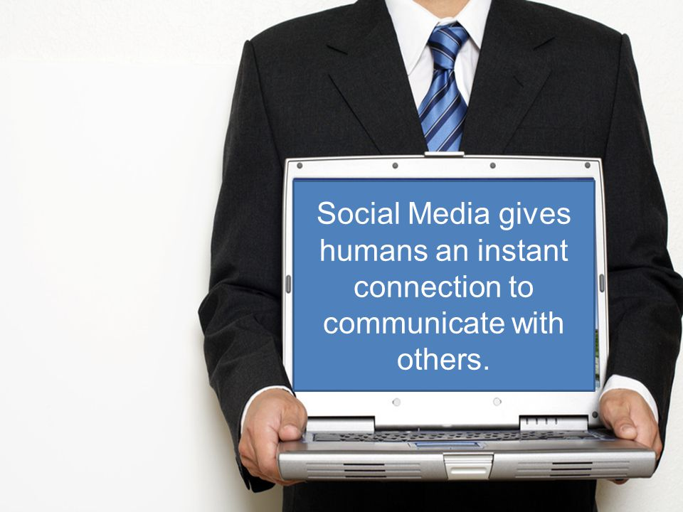 Social Media gives humans an instant connection to communicate with others.