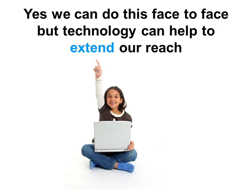 Yes we can do this face to face but technology can help to extend our reach
