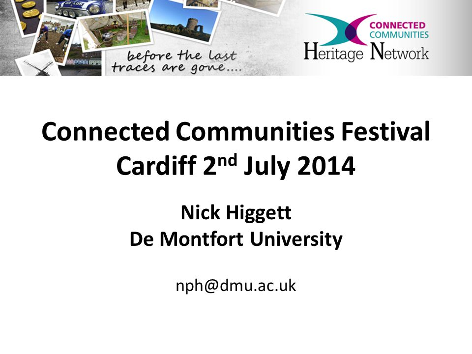 Connected Communities Heritage Network www.heritagenetwork.dmu.ac.uk heritagenetwork@dmu.ac.uk https://www.facebook.com/HeritageNetwork @HeritageNetCC