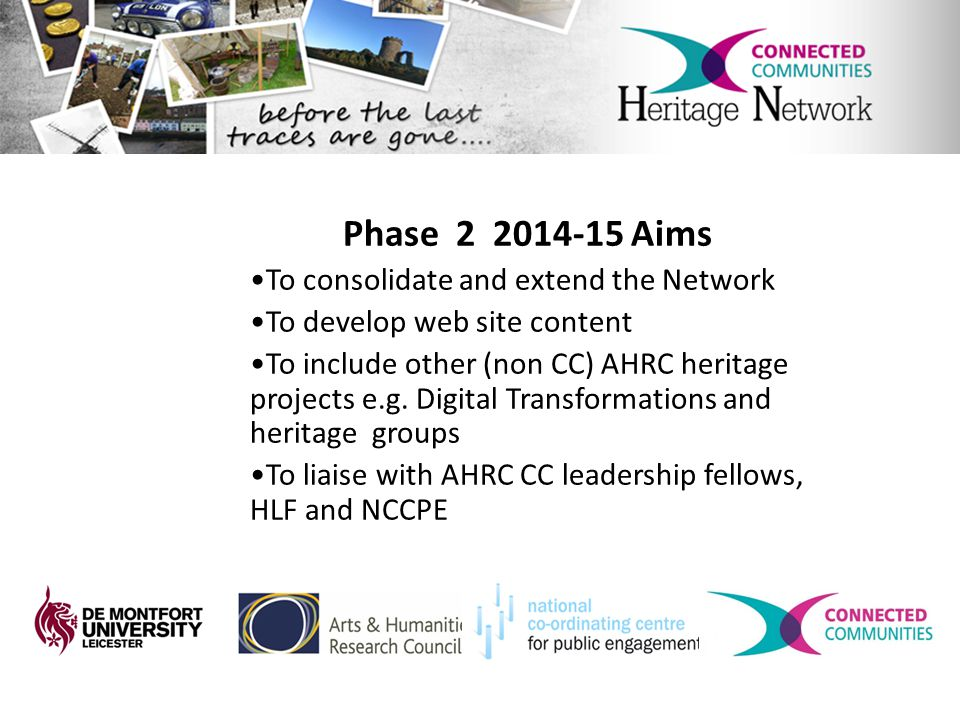 Phase 2 2014-15 Aims To consolidate and extend the Network To develop web site content To include other (non CC) AHRC heritage projects e.g.