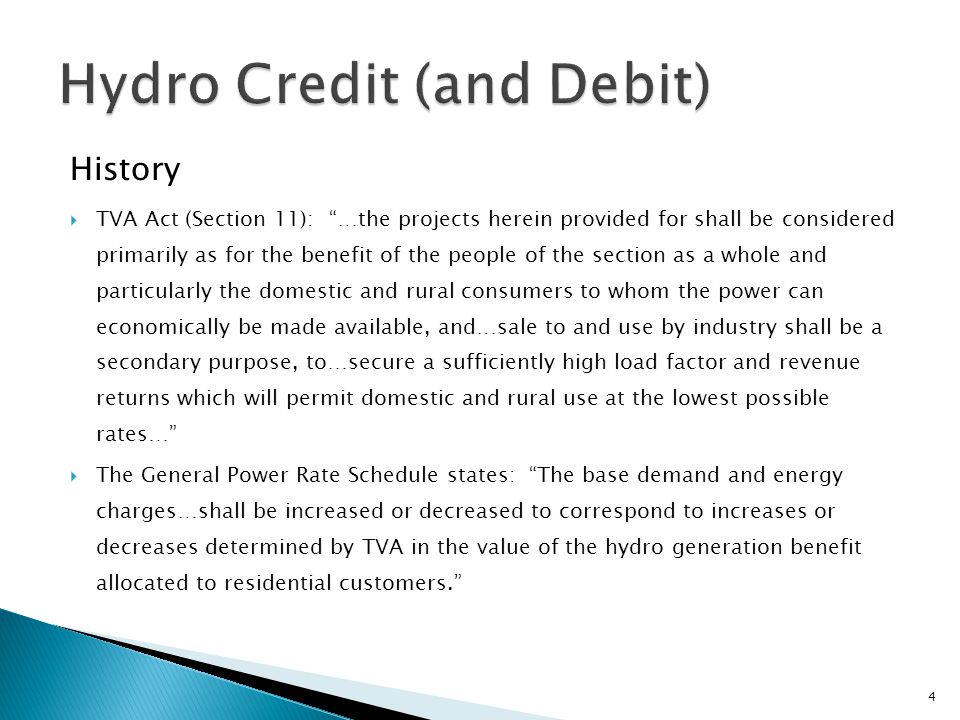 History  TVA Act (Section 11): …the projects herein provided for shall be considered primarily as for the benefit of the people of the section as a whole and particularly the domestic and rural consumers to whom the power can economically be made available, and…sale to and use by industry shall be a secondary purpose, to…secure a sufficiently high load factor and revenue returns which will permit domestic and rural use at the lowest possible rates…  The General Power Rate Schedule states: The base demand and energy charges…shall be increased or decreased to correspond to increases or decreases determined by TVA in the value of the hydro generation benefit allocated to residential customers. 4