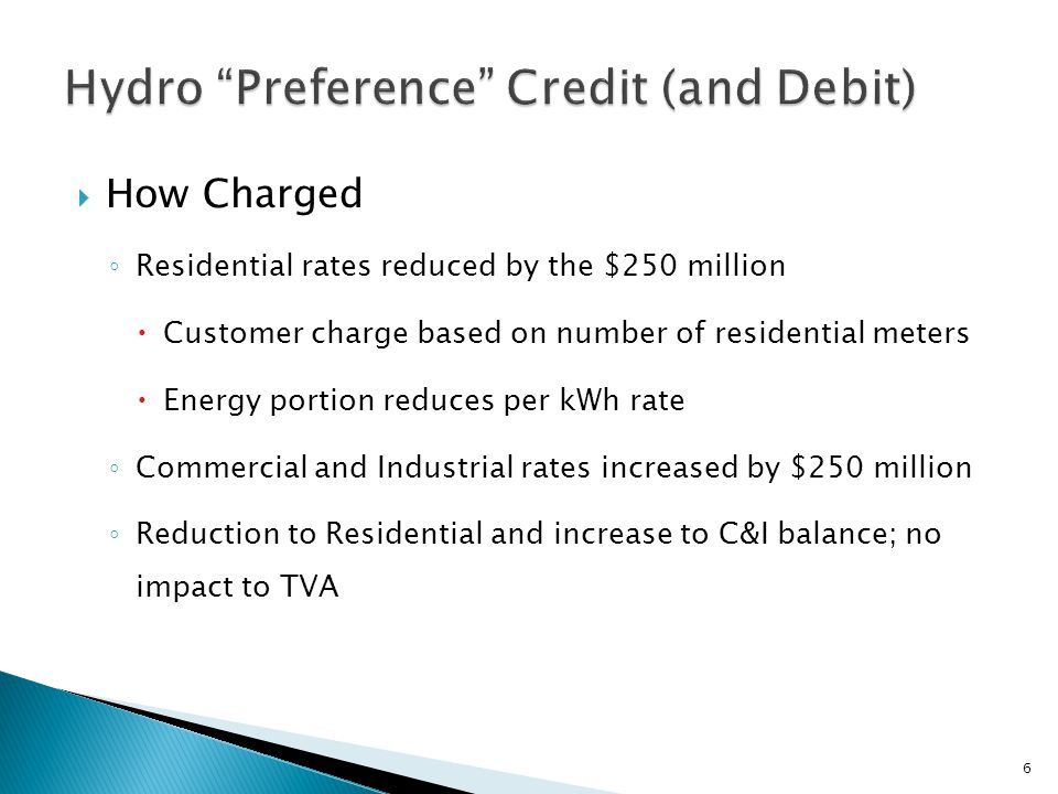  How Charged ◦ Residential rates reduced by the $250 million  Customer charge based on number of residential meters  Energy portion reduces per kWh rate ◦ Commercial and Industrial rates increased by $250 million ◦ Reduction to Residential and increase to C&I balance; no impact to TVA 6