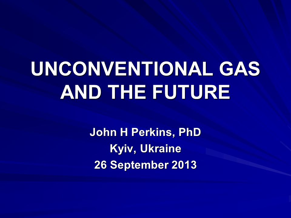 UNCONVENTIONAL GAS AND THE FUTURE John H Perkins, PhD Kyiv, Ukraine 26 September 2013