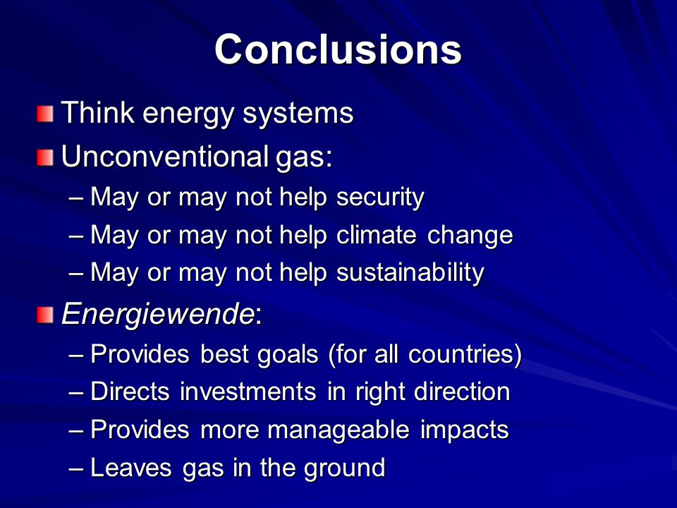 Conclusions Think energy systems Unconventional gas: –May or may not help security –May or may not help climate change –May or may not help sustainability Energiewende: –Provides best goals (for all countries) –Directs investments in right direction –Provides more manageable impacts –Leaves gas in the ground