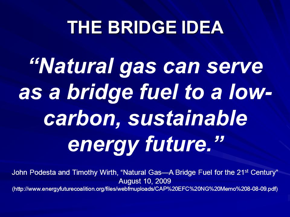 THE BRIDGE IDEA Natural gas can serve as a bridge fuel to a low- carbon, sustainable energy future. John Podesta and Timothy Wirth, Natural Gas—A Bridge Fuel for the 21 st Century August 10, 2009 (http://www.energyfuturecoalition.org/files/webfmuploads/CAP%20EFC%20NG%20Memo%208-08-09.pdf)