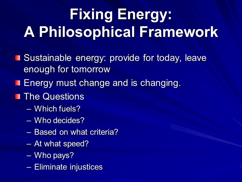 Fixing Energy: A Philosophical Framework Sustainable energy: provide for today, leave enough for tomorrow Energy must change and is changing.