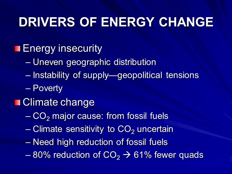 DRIVERS OF ENERGY CHANGE Energy insecurity –Uneven geographic distribution –Instability of supply—geopolitical tensions –Poverty Climate change –CO 2 major cause: from fossil fuels –Climate sensitivity to CO 2 uncertain –Need high reduction of fossil fuels –80% reduction of CO 2  61% fewer quads