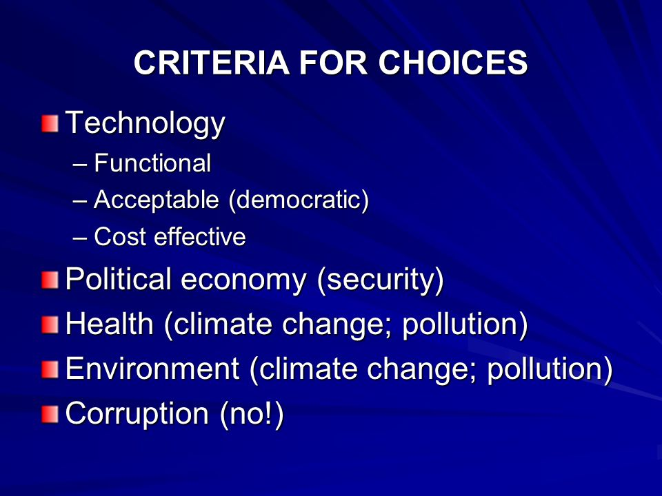 CRITERIA FOR CHOICES Technology –Functional –Acceptable (democratic) –Cost effective Political economy (security) Health (climate change; pollution) Environment (climate change; pollution) Corruption (no!)