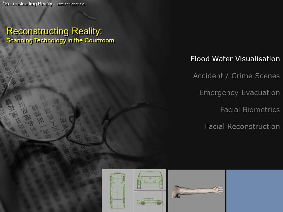 Reconstructing Reality: Scanning Technology in the Courtroom Reconstructing Reality - Damian Schofield Flood Water Visualisation Accident / Crime Scenes Emergency Evacuation Facial Biometrics Facial Reconstruction