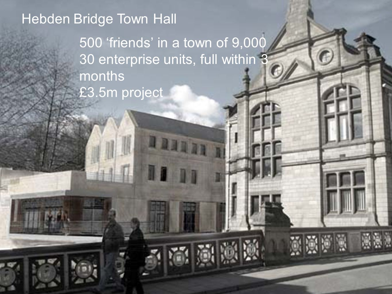 Hebden Bridge Town Hall 500 'friends' in a town of 9,000 30 enterprise units, full within 3 months £3.5m project