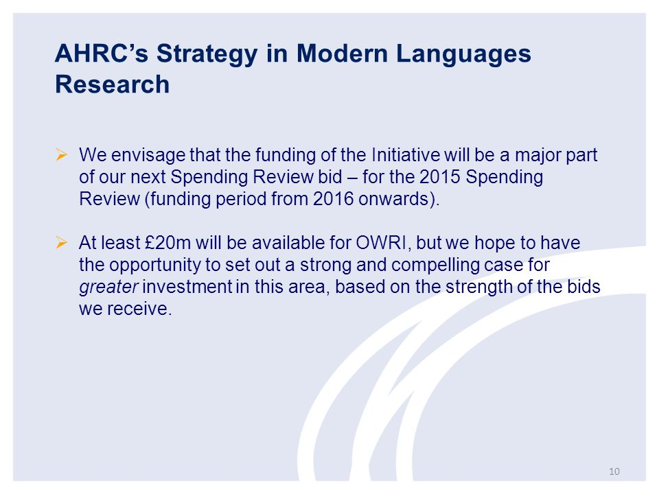 AHRC's Strategy in Modern Languages Research  We envisage that the funding of the Initiative will be a major part of our next Spending Review bid – for the 2015 Spending Review (funding period from 2016 onwards).
