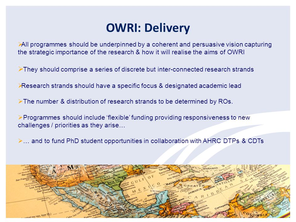 OWRI: Delivery  All programmes should be underpinned by a coherent and persuasive vision capturing the strategic importance of the research & how it will realise the aims of OWRI  They should comprise a series of discrete but inter-connected research strands  Research strands should have a specific focus & designated academic lead  The number & distribution of research strands to be determined by ROs.