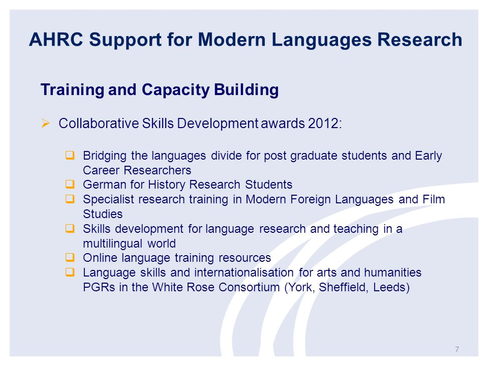 AHRC Support for Modern Languages Research Training and Capacity Building  Collaborative Skills Development awards 2012:  Bridging the languages divide for post graduate students and Early Career Researchers  German for History Research Students  Specialist research training in Modern Foreign Languages and Film Studies  Skills development for language research and teaching in a multilingual world  Online language training resources  Language skills and internationalisation for arts and humanities PGRs in the White Rose Consortium (York, Sheffield, Leeds) 7
