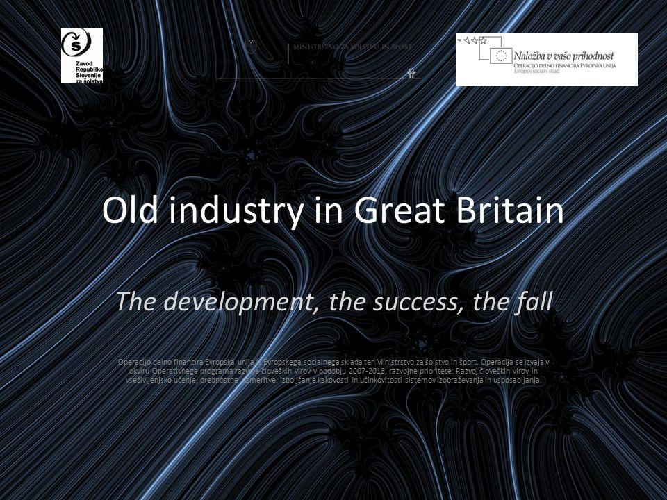 Old industry in Great Britain The development, the success, the fall Operacijo delno financira Evropska unija iz Evropskega socialnega sklada ter Ministrstvo za šolstvo in šport.