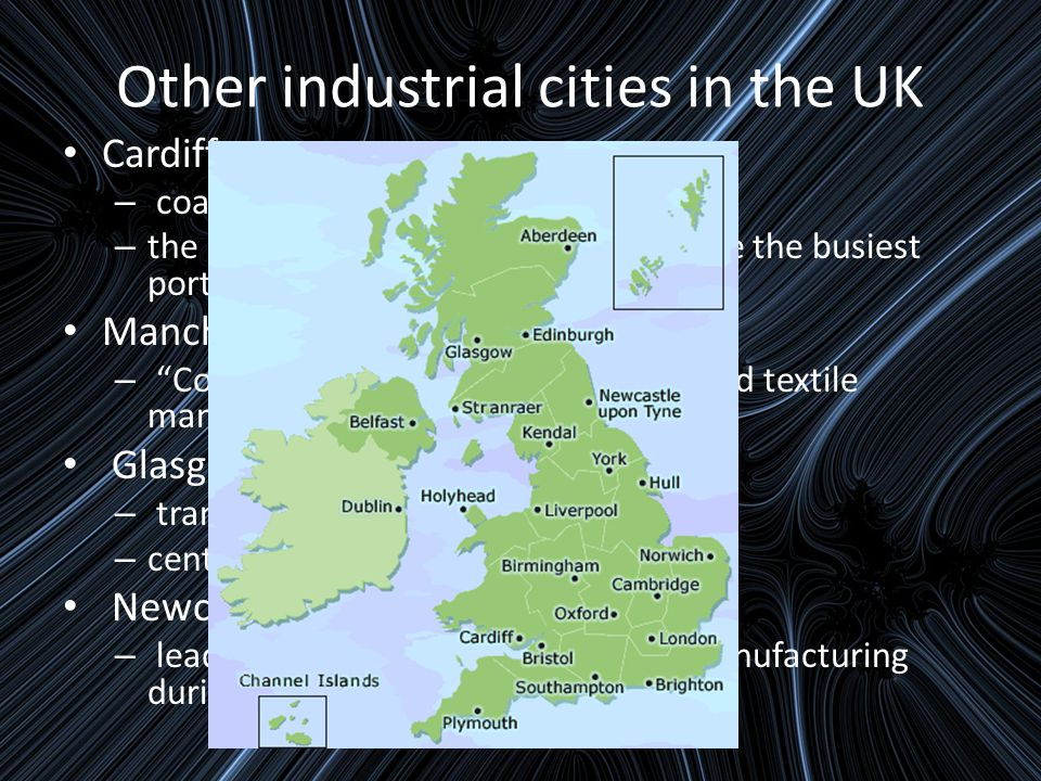 Other industrial cities in the UK Cardiff: – coal mining, steel and iron industry – the port area – the Tiger bay became the busiest port in the world at it's peak Manchester: – Cottonopolis – cotton processing and textile manufacture Glasgow: – transatlantic trade with the Americas – centre of engineering and shipbuilding Newcastle: – leading centre for coal mining and manufacturing during the IR