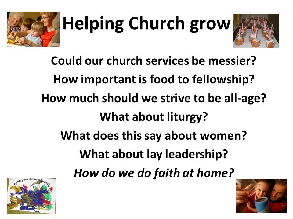 Helping Church grow Could our church services be messier? How important is food to fellowship? How much should we strive to be all-age? What about lit
