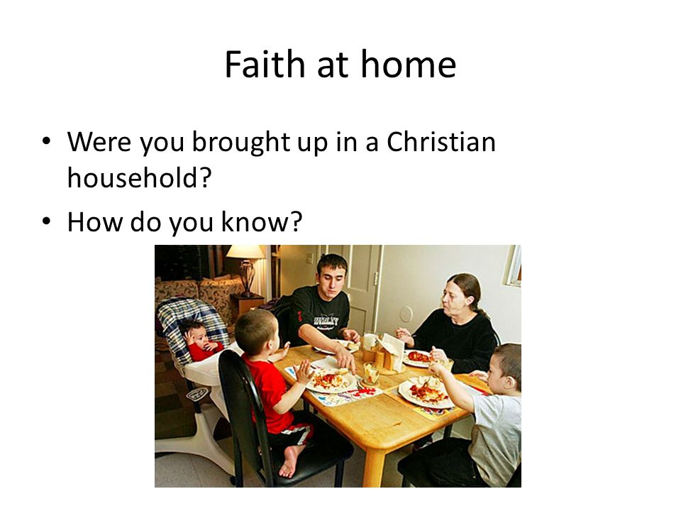 Faith at home Were you brought up in a Christian household? How do you know?