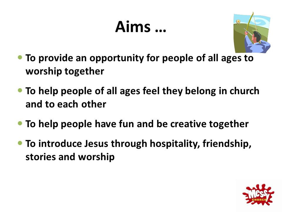 Aims … To provide an opportunity for people of all ages to worship together To help people of all ages feel they belong in church and to each other To
