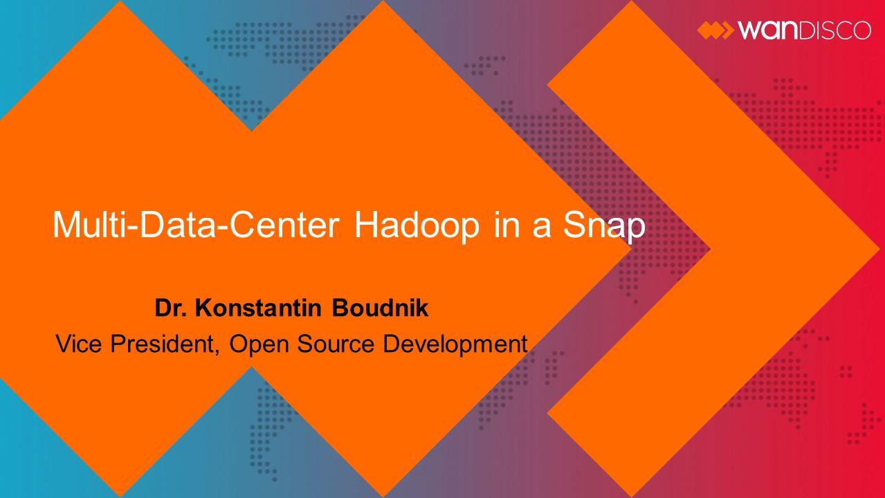 Multi-Data-Center Hadoop in a Snap Dr. Konstantin Boudnik Vice President, Open Source Development