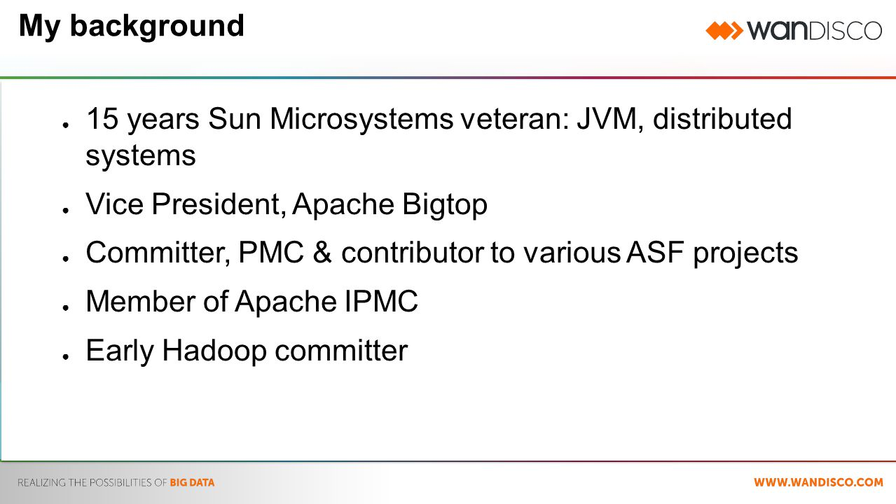My background ● 15 years Sun Microsystems veteran: JVM, distributed systems ● Vice President, Apache Bigtop ● Committer, PMC & contributor to various ASF projects ● Member of Apache IPMC ● Early Hadoop committer