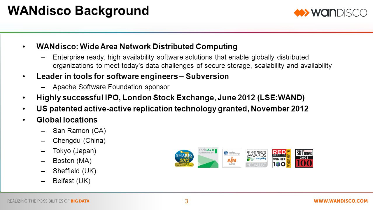 3 WANdisco Background WANdisco: Wide Area Network Distributed Computing –Enterprise ready, high availability software solutions that enable globally distributed organizations to meet today's data challenges of secure storage, scalability and availability Leader in tools for software engineers – Subversion –Apache Software Foundation sponsor Highly successful IPO, London Stock Exchange, June 2012 (LSE:WAND) US patented active-active replication technology granted, November 2012 Global locations –San Ramon (CA) –Chengdu (China) –Tokyo (Japan) –Boston (MA) –Sheffield (UK) –Belfast (UK)