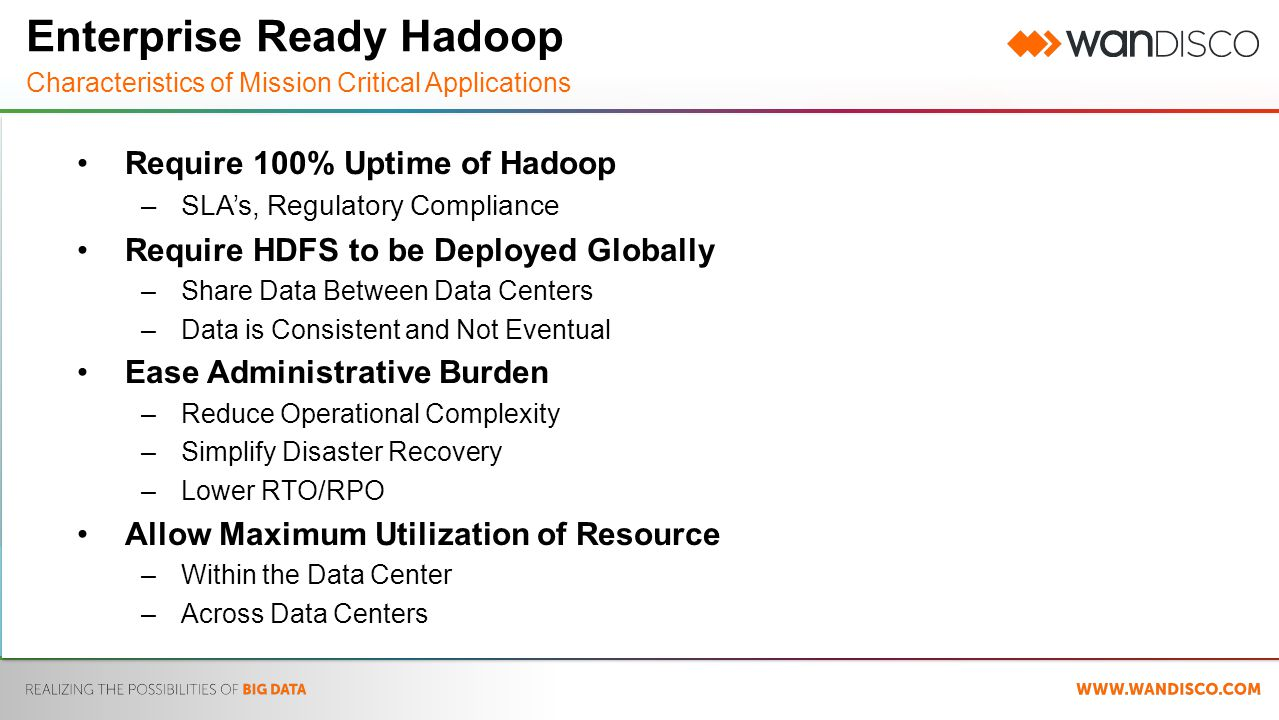 Enterprise Ready Hadoop Characteristics of Mission Critical Applications Require 100% Uptime of Hadoop –SLA's, Regulatory Compliance Require HDFS to be Deployed Globally –Share Data Between Data Centers –Data is Consistent and Not Eventual Ease Administrative Burden –Reduce Operational Complexity –Simplify Disaster Recovery –Lower RTO/RPO Allow Maximum Utilization of Resource –Within the Data Center –Across Data Centers
