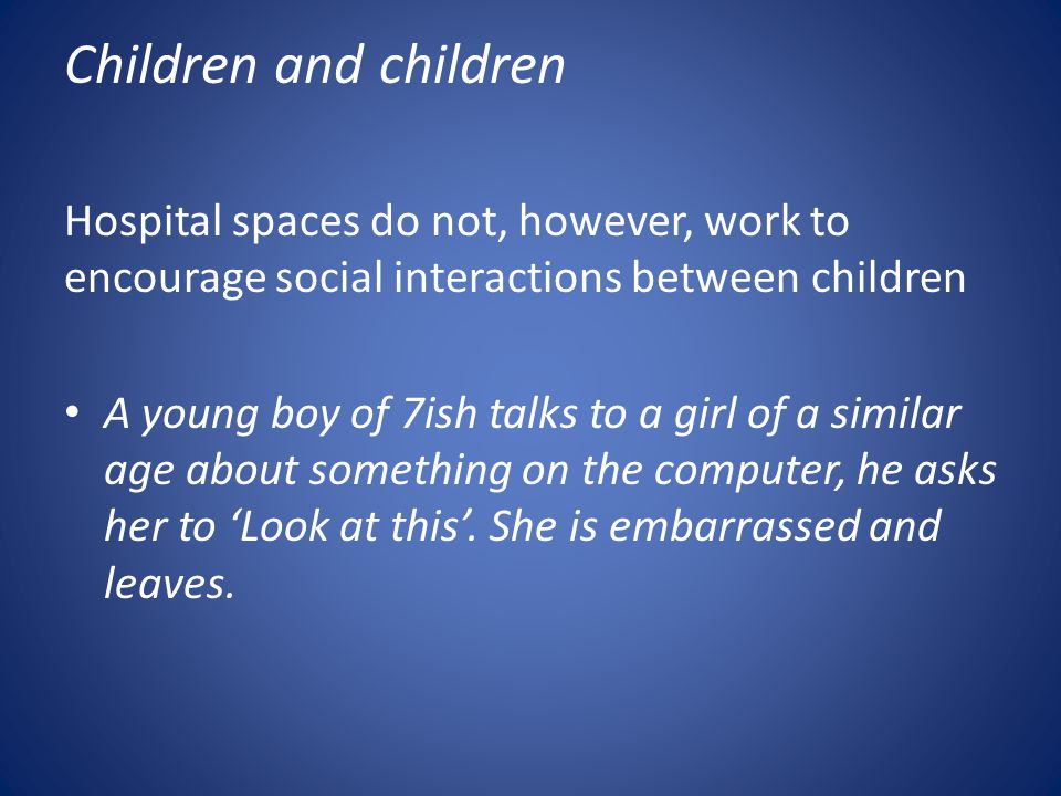 Children and children Hospital spaces do not, however, work to encourage social interactions between children A young boy of 7ish talks to a girl of a similar age about something on the computer, he asks her to 'Look at this'.
