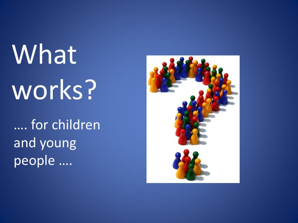 What works? …. for children and young people ….