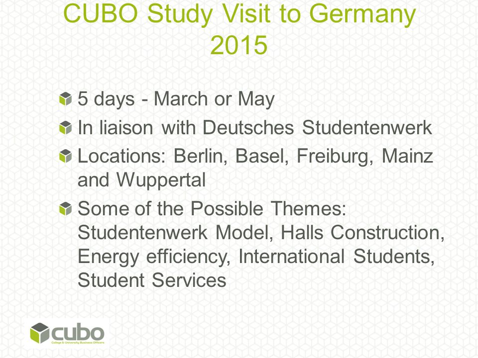 CUBO Study Visit to Germany 2015 5 days - March or May In liaison with Deutsches Studentenwerk Locations: Berlin, Basel, Freiburg, Mainz and Wuppertal