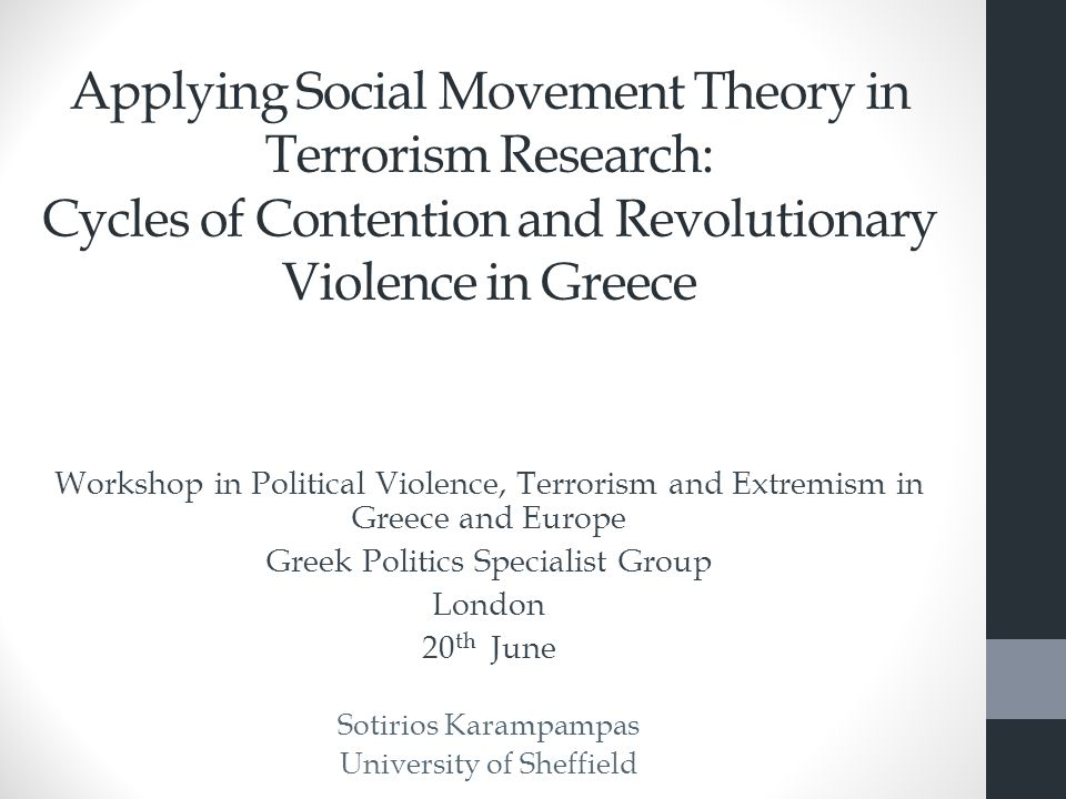 Applying Social Movement Theory in Terrorism Research: Cycles of Contention and Revolutionary Violence in Greece Workshop in Political Violence, Terrorism and Extremism in Greece and Europe Greek Politics Specialist Group London 20 th June Sotirios Karampampas University of Sheffield