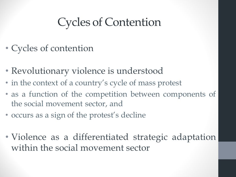 Cycles of Contention Cycles of contention Revolutionary violence is understood in the context of a country's cycle of mass protest as a function of the competition between components of the social movement sector, and occurs as a sign of the protest's decline Violence as a differentiated strategic adaptation within the social movement sector