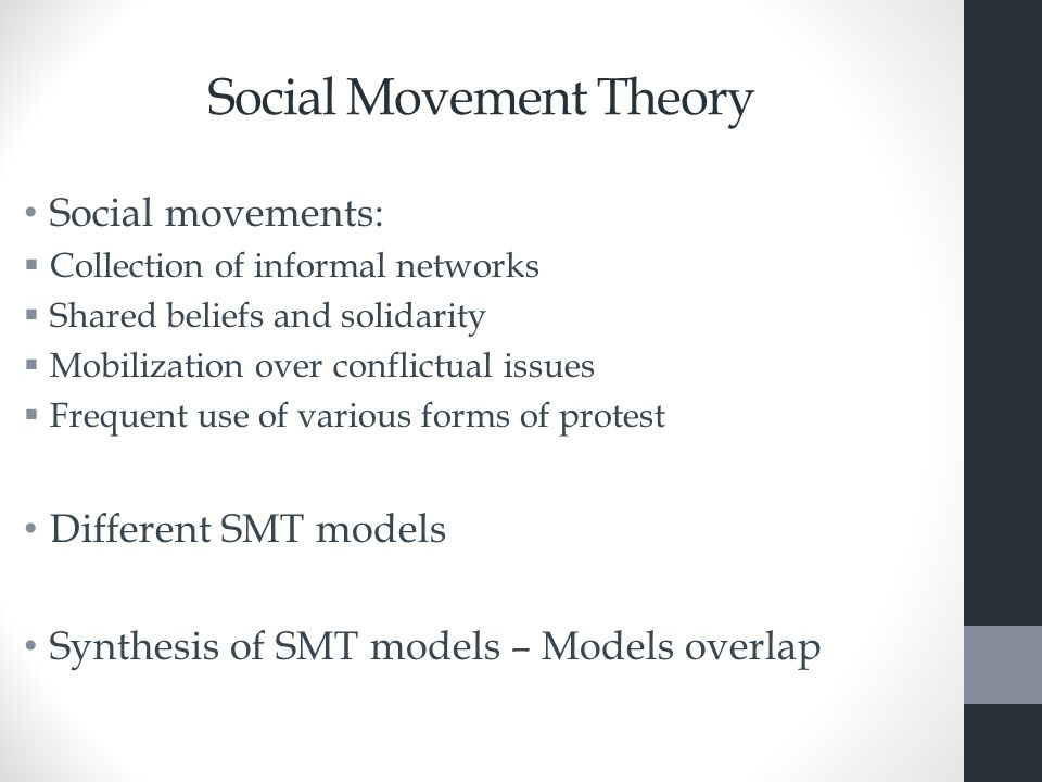 Social Movement Theory Social movements:  Collection of informal networks  Shared beliefs and solidarity  Mobilization over conflictual issues  Frequent use of various forms of protest Different SMT models Synthesis of SMT models – Models overlap