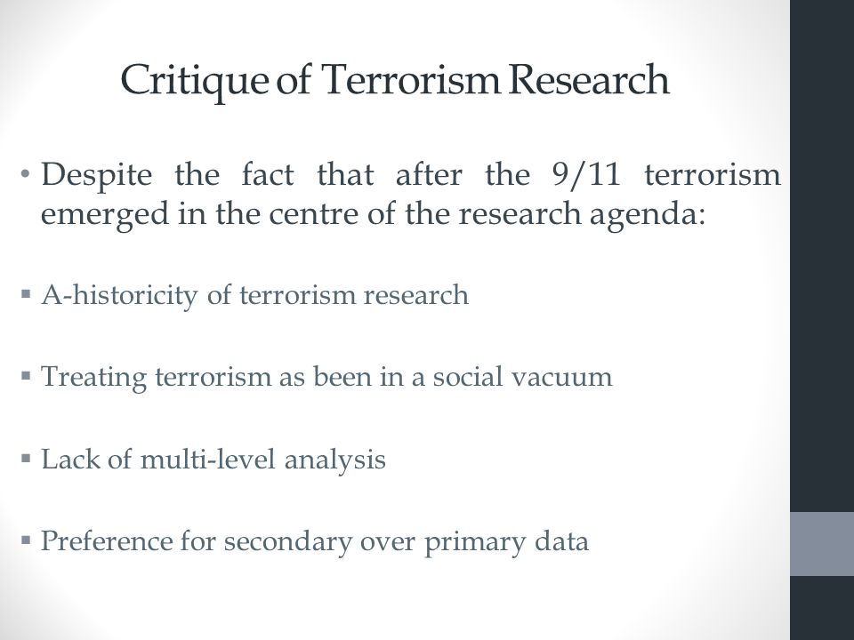 Critique of Terrorism Research Despite the fact that after the 9/11 terrorism emerged in the centre of the research agenda:  A-historicity of terrorism research  Treating terrorism as been in a social vacuum  Lack of multi-level analysis  Preference for secondary over primary data