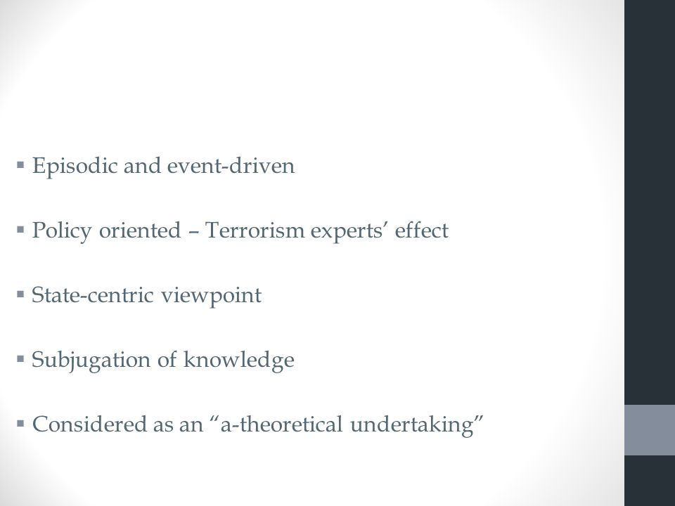  Episodic and event-driven  Policy oriented – Terrorism experts' effect  State-centric viewpoint  Subjugation of knowledge  Considered as an a-theoretical undertaking