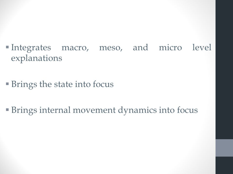  Integrates macro, meso, and micro level explanations  Brings the state into focus  Brings internal movement dynamics into focus