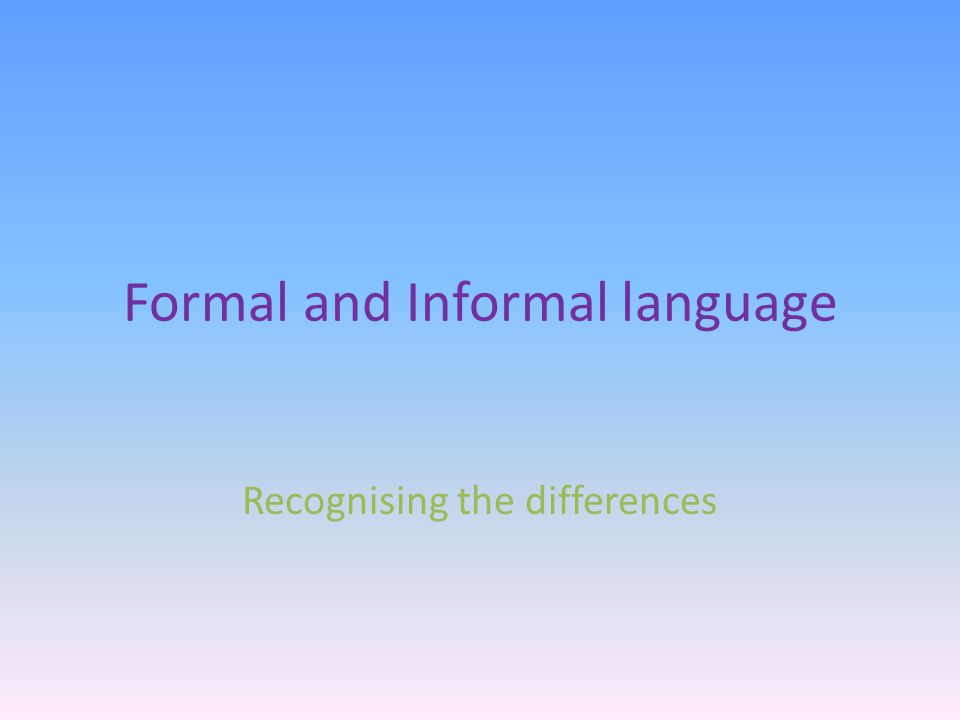 Formal and Informal language Recognising the differences