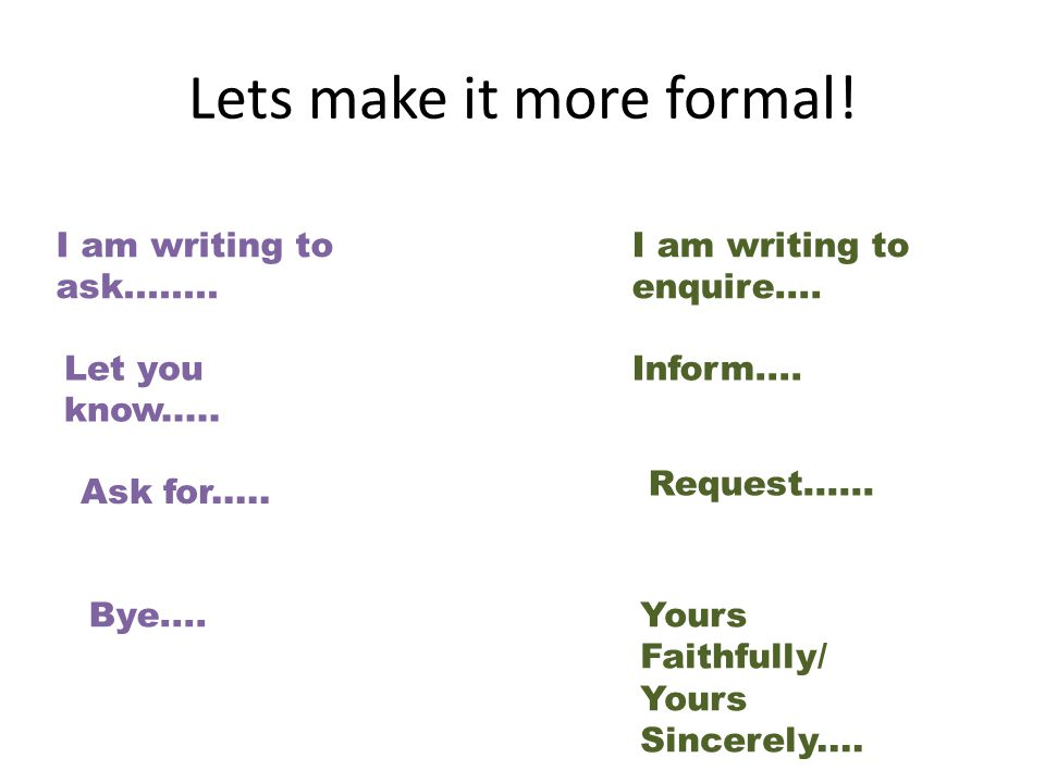 Lets make it more formal. I am writing to ask........