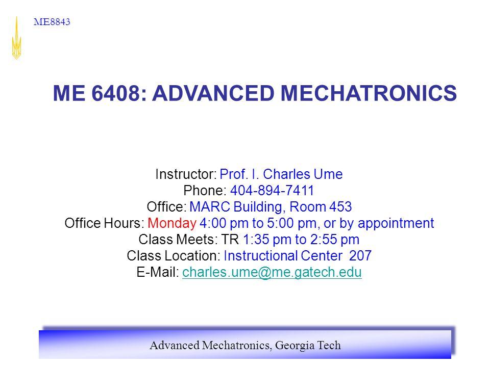 Advanced Mechatronics, Georgia Tech ME8843 ME 6408: ADVANCED MECHATRONICS Instructor: Prof. I. Charles Ume Phone: 404-894-7411 Office: MARC Building,