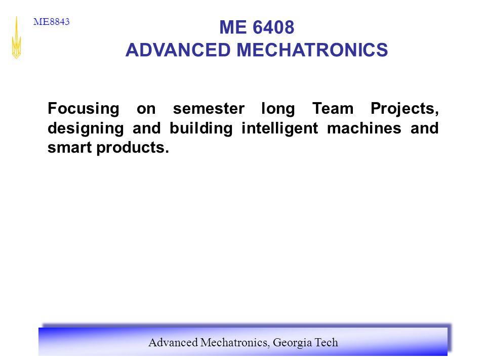 Advanced Mechatronics, Georgia Tech ME8843 ME 6408 ADVANCED MECHATRONICS Focusing on semester long Team Projects, designing and building intelligent m