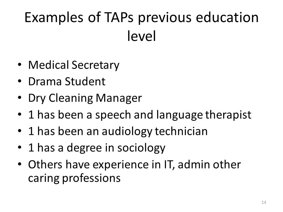 Examples of TAPs previous education level Medical Secretary Drama Student Dry Cleaning Manager 1 has been a speech and language therapist 1 has been an audiology technician 1 has a degree in sociology Others have experience in IT, admin other caring professions 14