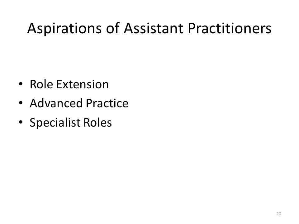 Aspirations of Assistant Practitioners Role Extension Advanced Practice Specialist Roles 20