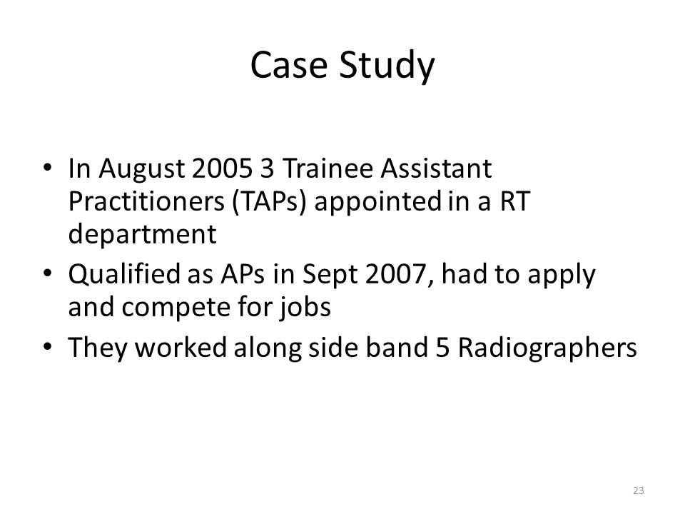 Case Study In August 2005 3 Trainee Assistant Practitioners (TAPs) appointed in a RT department Qualified as APs in Sept 2007, had to apply and compete for jobs They worked along side band 5 Radiographers 23