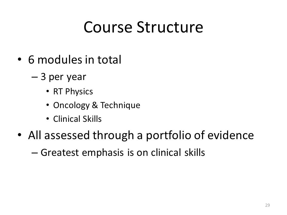 Course Structure 6 modules in total – 3 per year RT Physics Oncology & Technique Clinical Skills All assessed through a portfolio of evidence – Greatest emphasis is on clinical skills 29