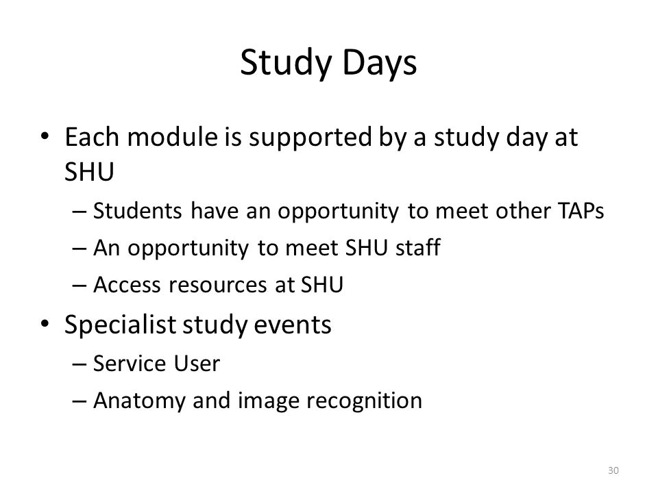 Study Days Each module is supported by a study day at SHU – Students have an opportunity to meet other TAPs – An opportunity to meet SHU staff – Access resources at SHU Specialist study events – Service User – Anatomy and image recognition 30